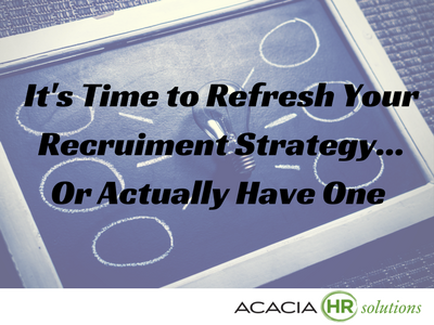 It's Time to Refresh Your Recruiment Strategy... Or Actually Have One